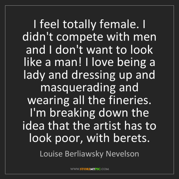Louise Berliawsky Nevelson: I feel totally female. I didn't compete with men and...