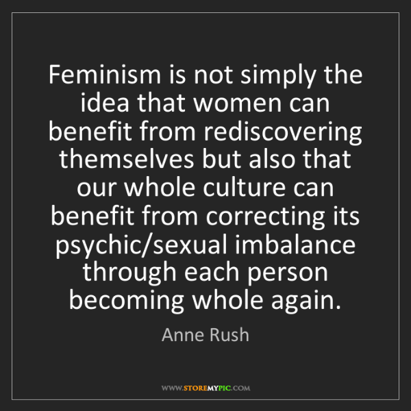 Anne Rush: Feminism is not simply the idea that women can benefit...
