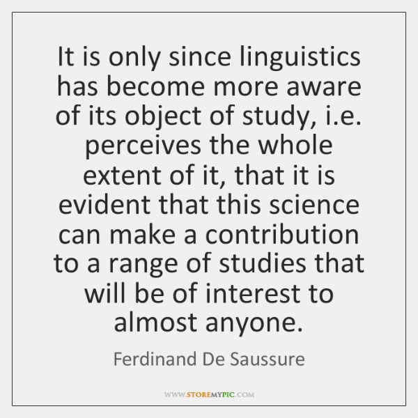 It is only since linguistics has become more aware of its object ...