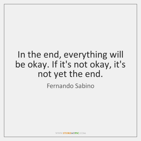 In the end, everything will be okay. If it's not okay, it's ...
