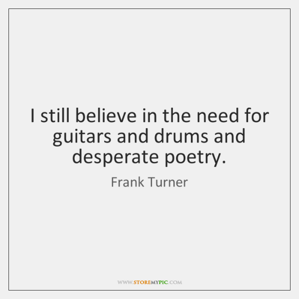 I still believe in the need for guitars and drums and desperate ...