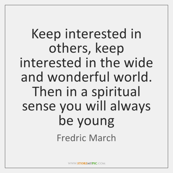 Keep interested in others, keep interested in the wide and wonderful world. ...