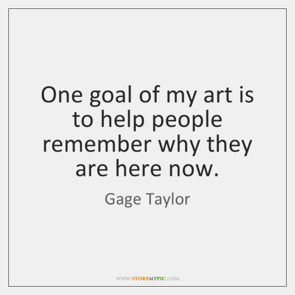 One goal of my art is to help people remember why they ...