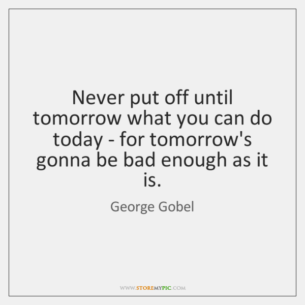 Never put off until tomorrow what you can do today - for ...