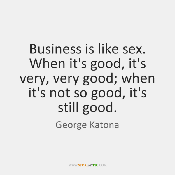 Business is like sex. When it's good, it's very, very good; when ...