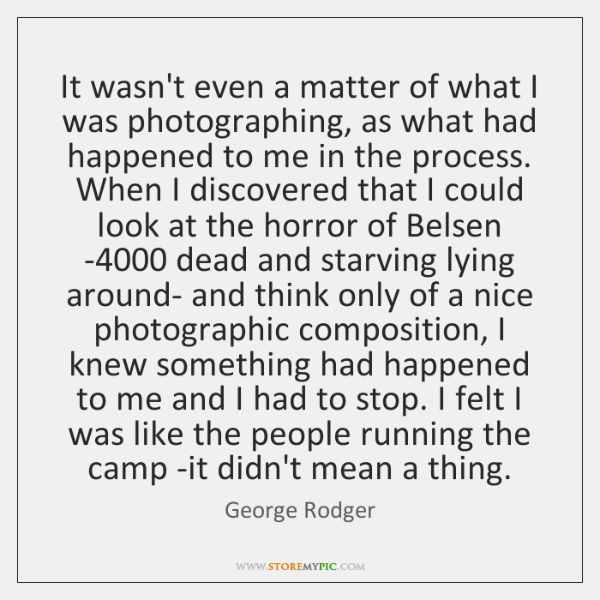 It wasn't even a matter of what I was photographing, as what ...