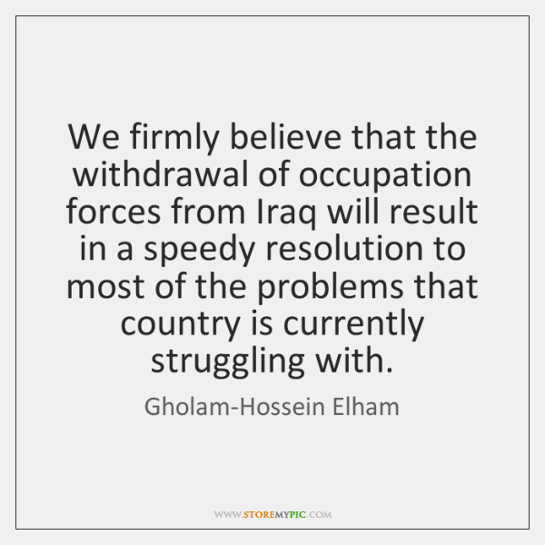 We firmly believe that the withdrawal of occupation forces from Iraq will ...