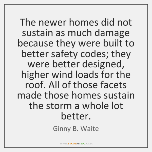 The newer homes did not sustain as much damage because they were ...