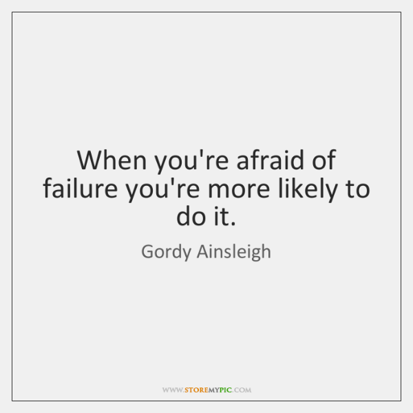 When you're afraid of failure you're more likely to do it.