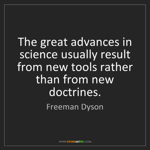 Freeman Dyson: The great advances in science usually result from new...