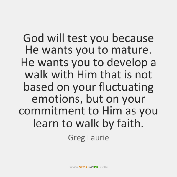 God will test you because He wants you to mature. He wants ...