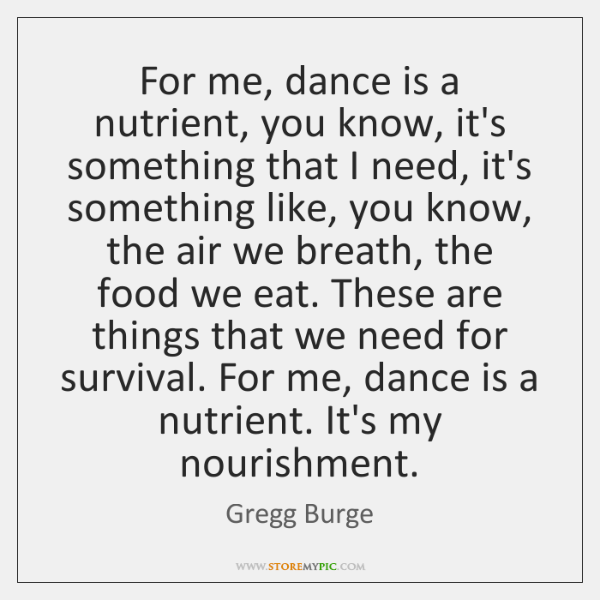 For me, dance is a nutrient, you know, it's something that I ...