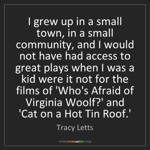 Tracy Letts: I grew up in a small town, in a small community, and...