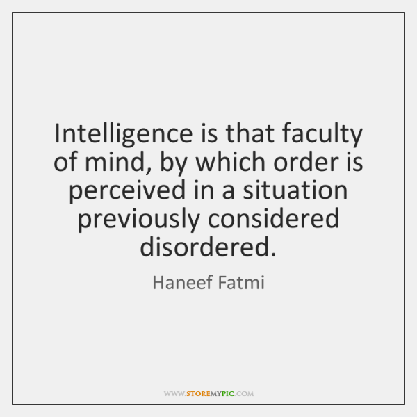 Intelligence is that faculty of mind, by which order is perceived in ...