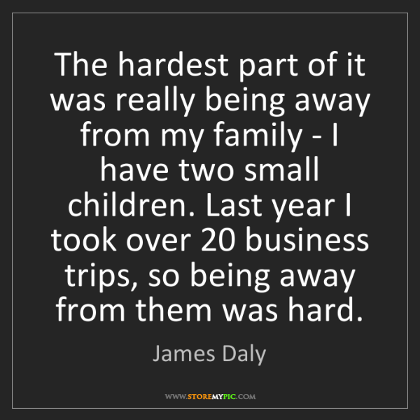 James Daly: The hardest part of it was really being away from my...