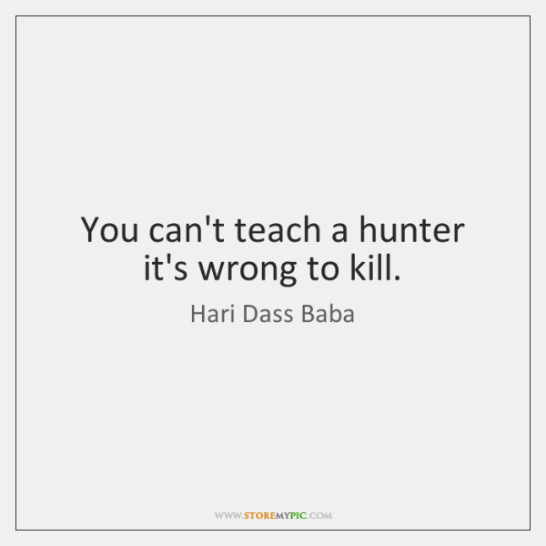You can't teach a hunter it's wrong to kill.