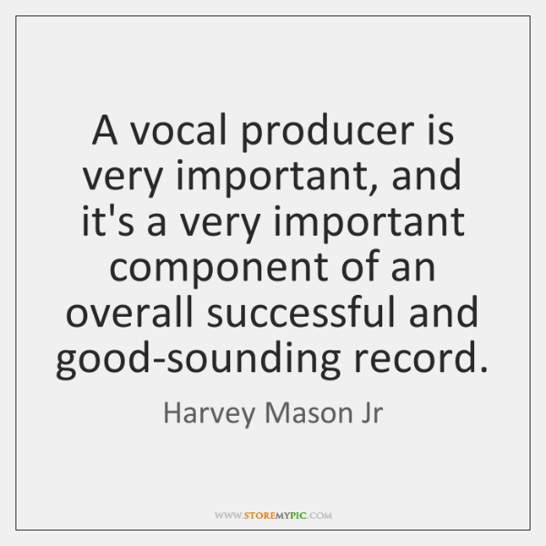 A vocal producer is very important, and it's a very important component ...