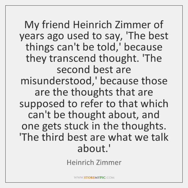 My friend Heinrich Zimmer of years ago used to say, 'The best ...