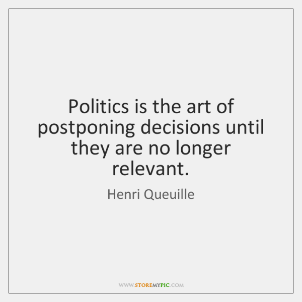 Politics is the art of postponing decisions until they are no longer ...
