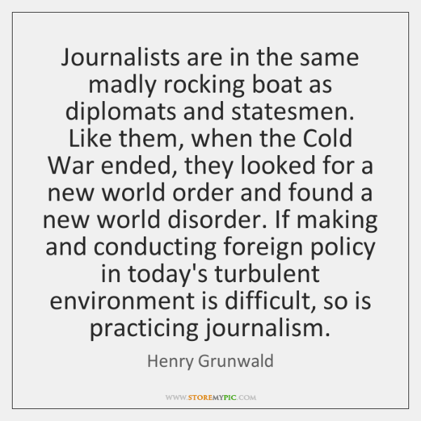 Journalists are in the same madly rocking boat as diplomats and statesmen. ...