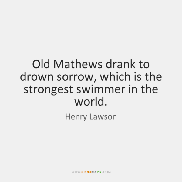 Old Mathews drank to drown sorrow, which is the strongest swimmer in ...