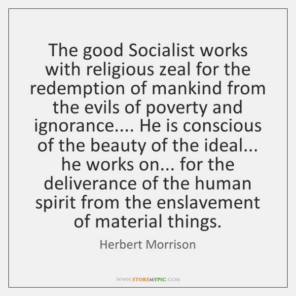 The good Socialist works with religious zeal for the redemption of mankind ...