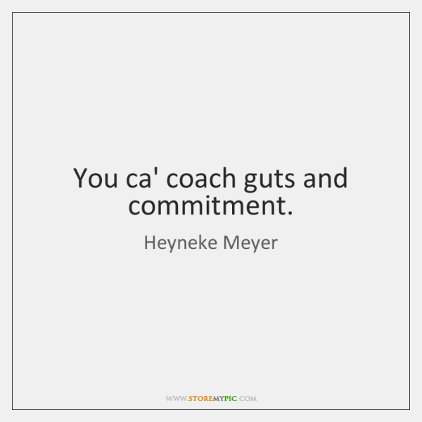 You ca' coach guts and commitment.