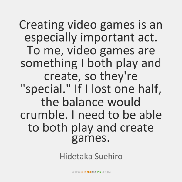 Creating video games is an especially important act. To me, video games ...