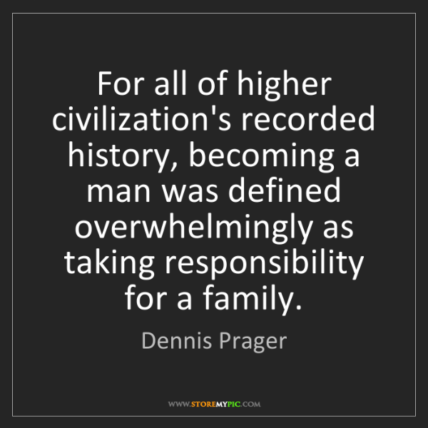 Dennis Prager: For all of higher civilization's recorded history, becoming...