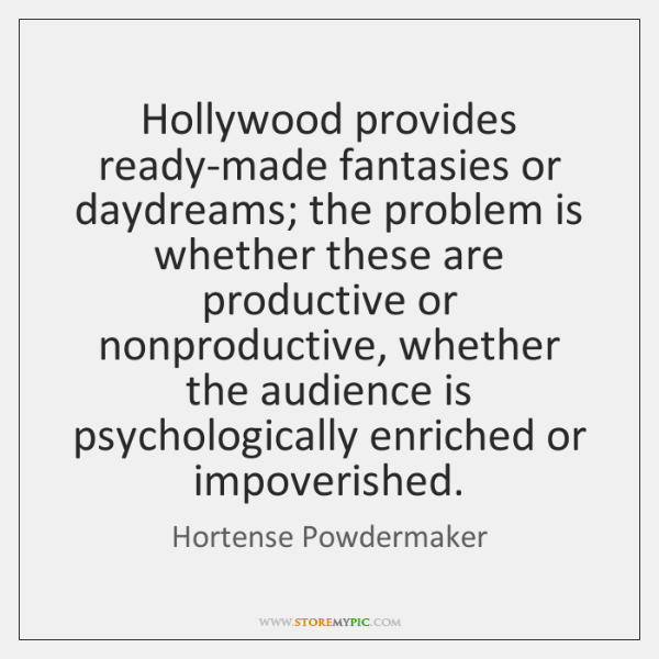 Hollywood provides ready-made fantasies or daydreams; the problem is whether these are ...