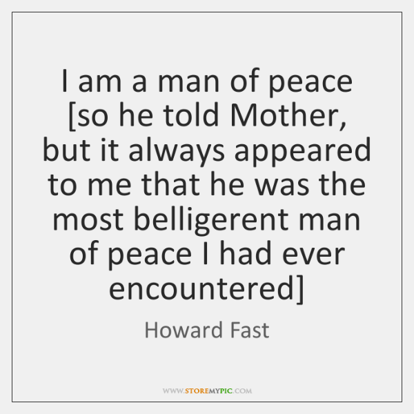 I am a man of peace [so he told Mother, but it ...