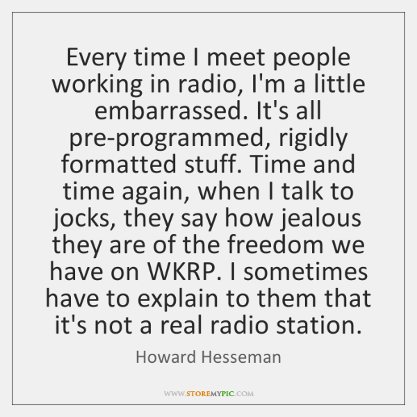 Every time I meet people working in radio, I'm a little embarrassed. ...