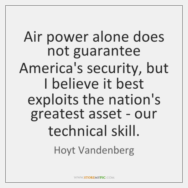 Air power alone does not guarantee America's security, but I believe it ...