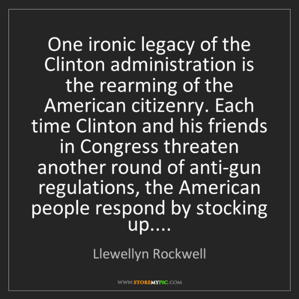 Llewellyn Rockwell: One ironic legacy of the Clinton administration is the...