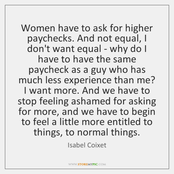 Women have to ask for higher paychecks. And not equal, I don't ...