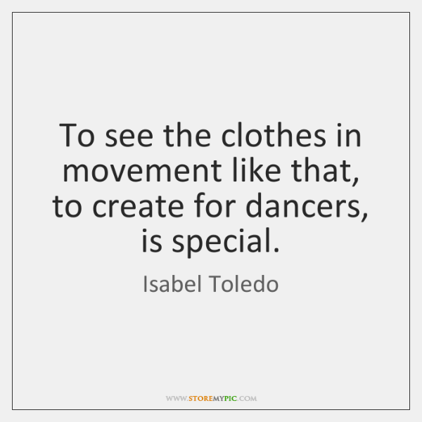 To see the clothes in movement like that, to create for dancers, ...
