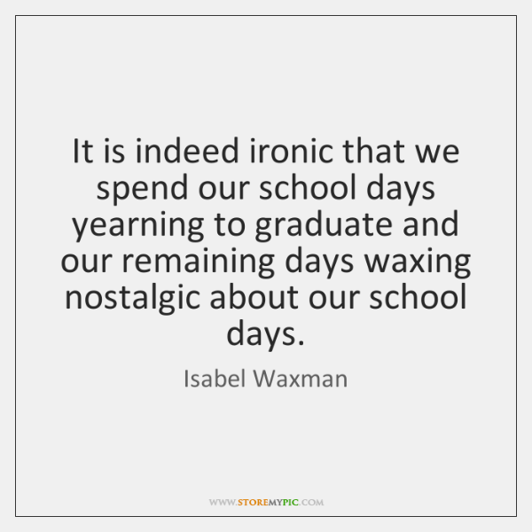 It is indeed ironic that we spend our school days yearning to ...