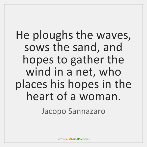He ploughs the waves, sows the sand, and hopes to gather the ...