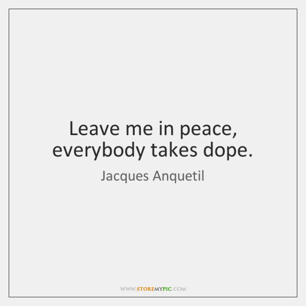 Leave me in peace, everybody takes dope.
