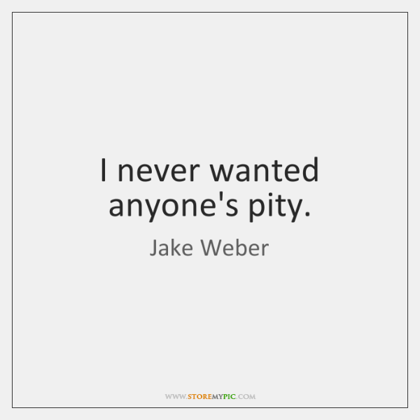 I never wanted anyone's pity.