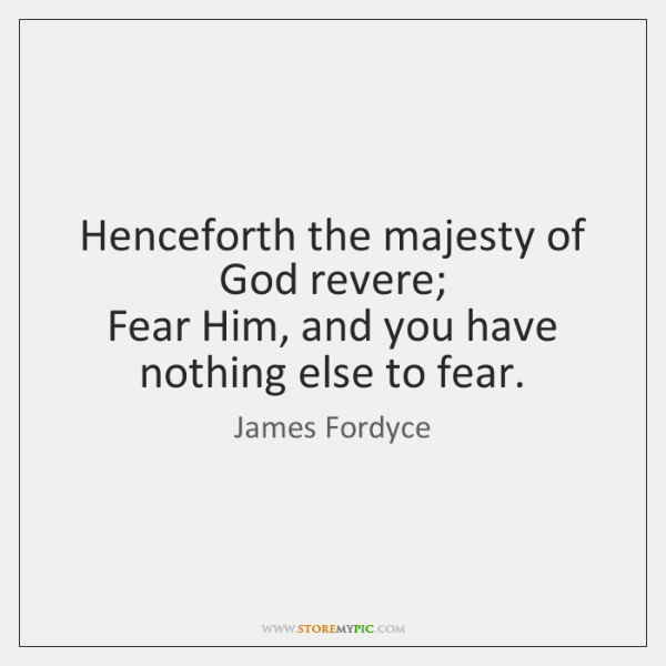 Henceforth the majesty of God revere;   Fear Him, and you have nothing ...
