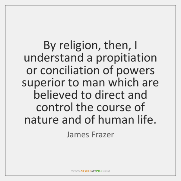 By religion, then, I understand a propitiation or conciliation of powers superior ...