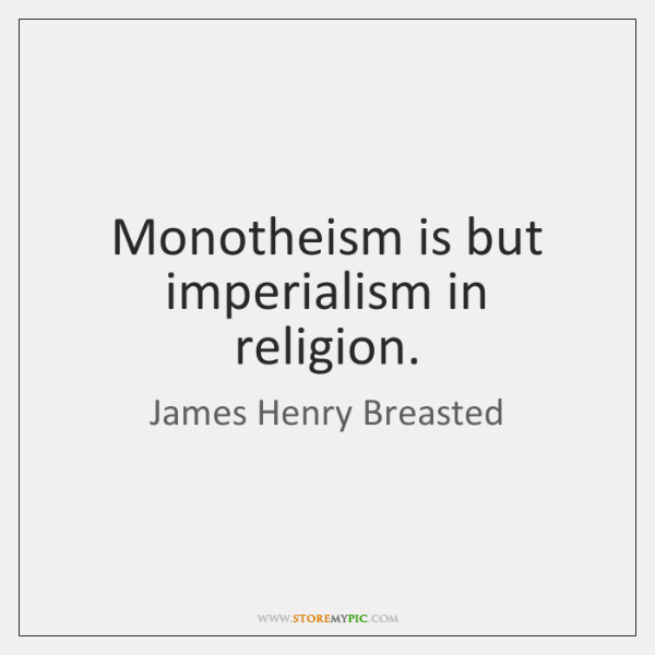 Monotheism is but imperialism in religion.