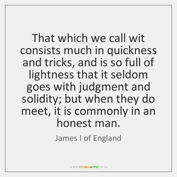 That which we call wit consists much in quickness and tricks, and ...