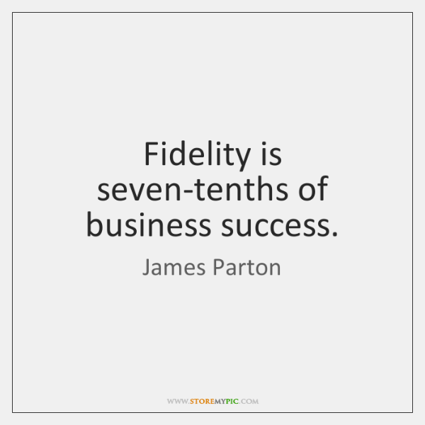Fidelity is seven-tenths of business success.