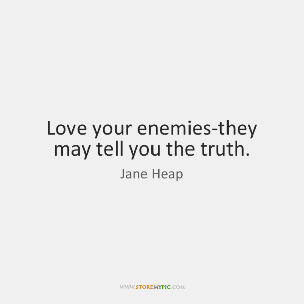 Love your enemies-they may tell you the truth.