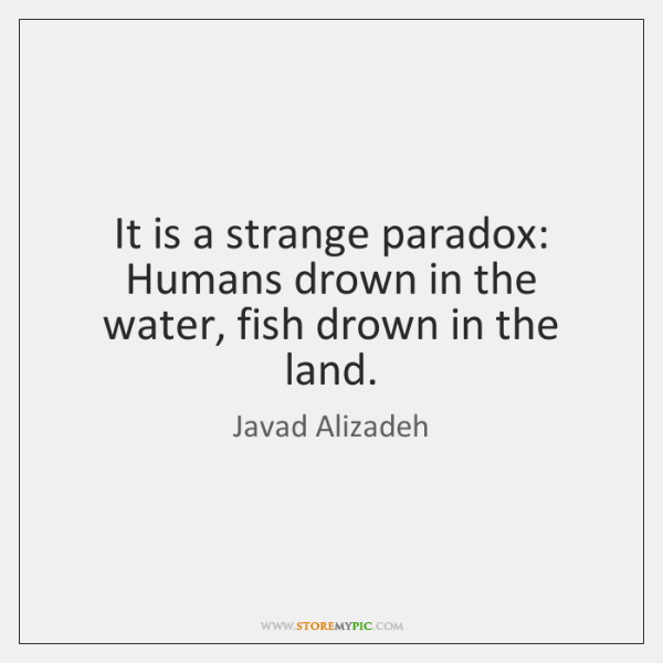 It is a strange paradox: Humans drown in the water, fish drown ...