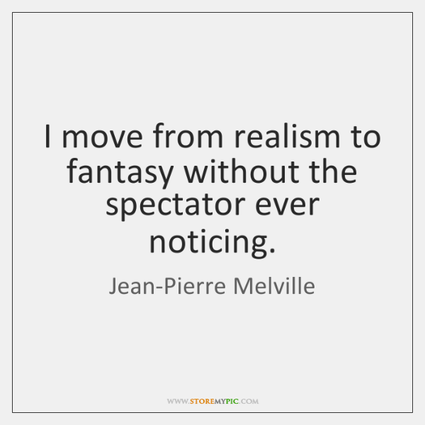 I move from realism to fantasy without the spectator ever noticing.