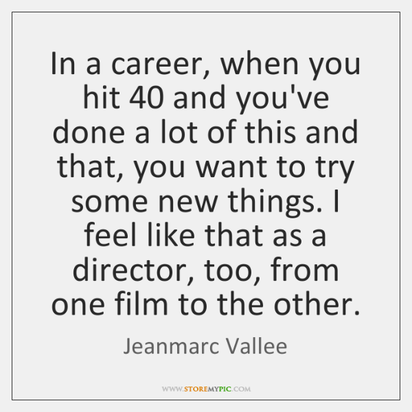 In a career, when you hit 40 and you've done a lot of ...