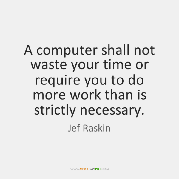 A computer shall not waste your time or require you to do ...
